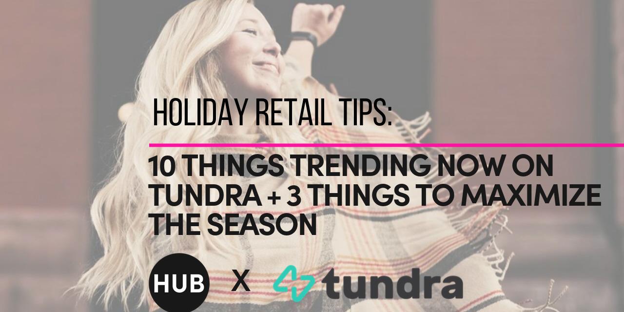 HOLIDAY RETAIL TIPS: TEN THINGS TRENDING NOW ON TUNDRA + THREE WAYS TO MAXIMIZE THE SEASON