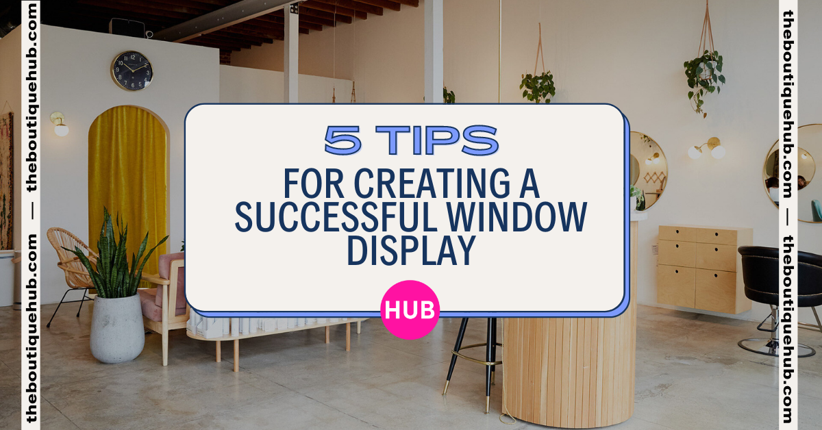 5 Tips for Creating a Successful Window Display | The Boutique Hub