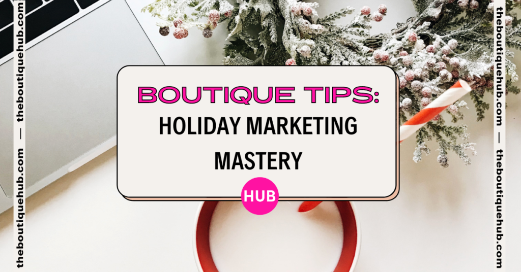 Boutique Tips: Holiday Marketing Mastery